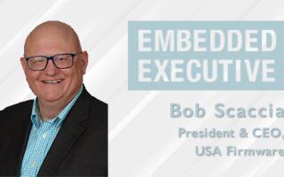 Embedded Executive: Bob Scaccia, President & CEO, USA Firmware